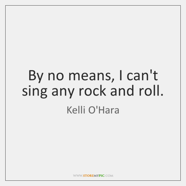 By no means, I can't sing any rock and roll.