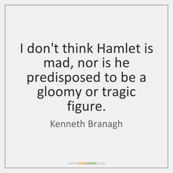 I don't think Hamlet is mad, nor is he predisposed to be ...