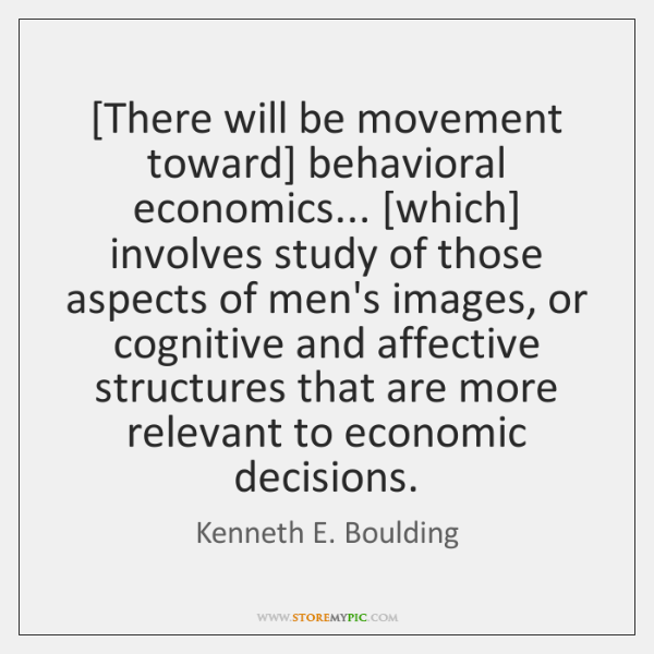 [There will be movement toward] behavioral economics... [which] involves study of those ...
