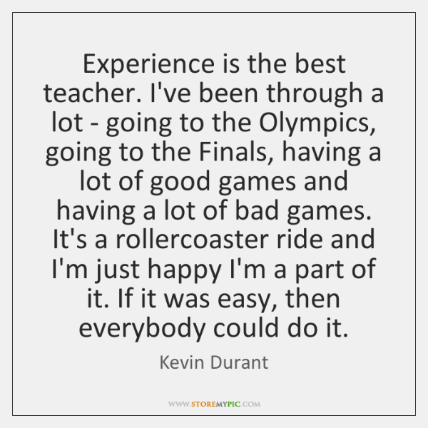 Experience is the best teacher. I've been through a lot - going ...