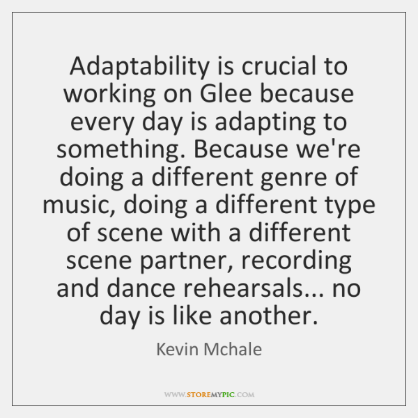 Adaptability is crucial to working on Glee because every day is adapting ...