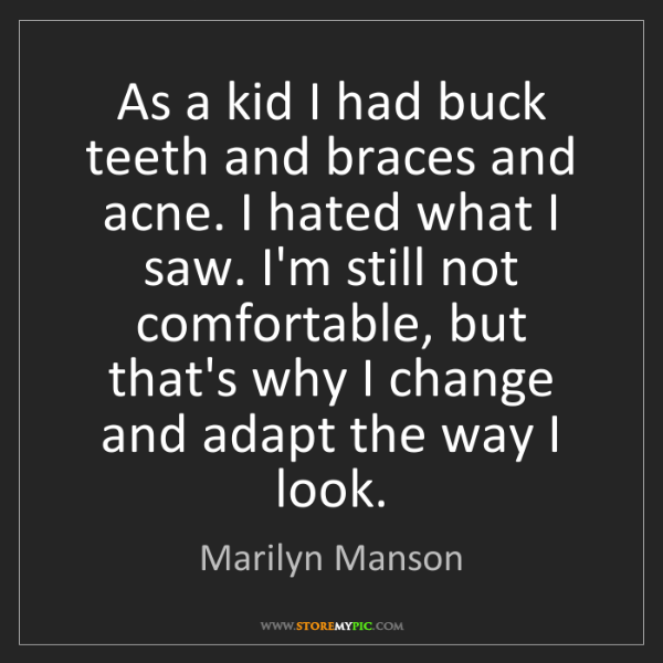 Marilyn Manson: As a kid I had buck teeth and braces and acne. I hated...