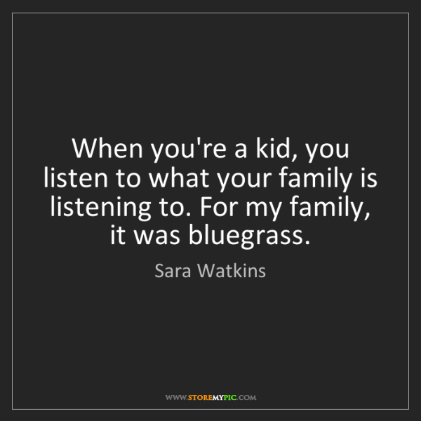 Sara Watkins: When you're a kid, you listen to what your family is...