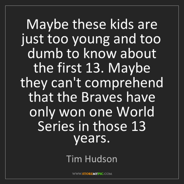 Tim Hudson: Maybe these kids are just too young and too dumb to know...
