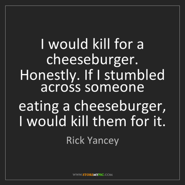 Rick Yancey: I would kill for a cheeseburger. Honestly. If I stumbled...