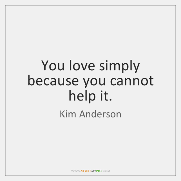 You love simply because you cannot help it.