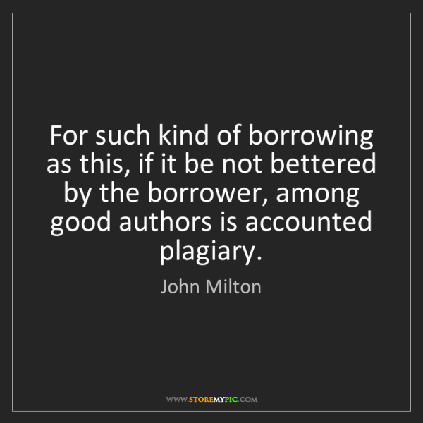 John Milton: For such kind of borrowing as this, if it be not bettered...