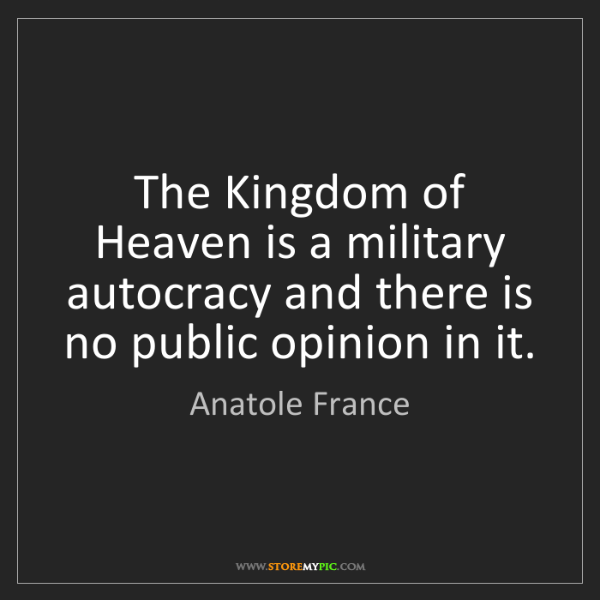 Anatole France: The Kingdom of Heaven is a military autocracy and there...