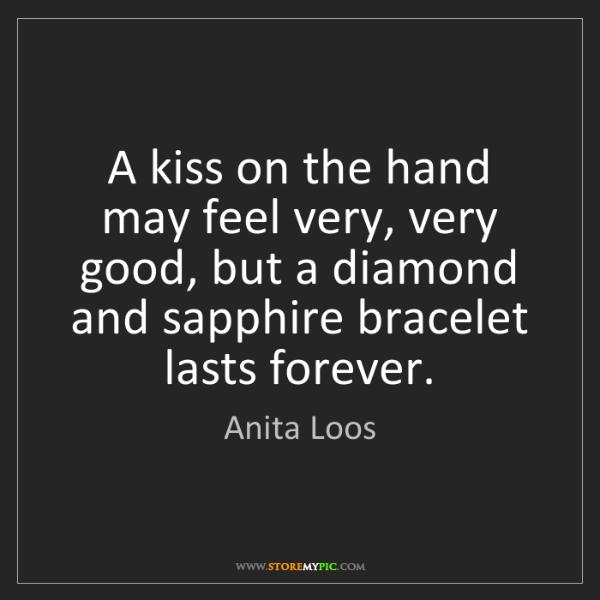 Anita Loos: A kiss on the hand may feel very, very good, but a diamond...