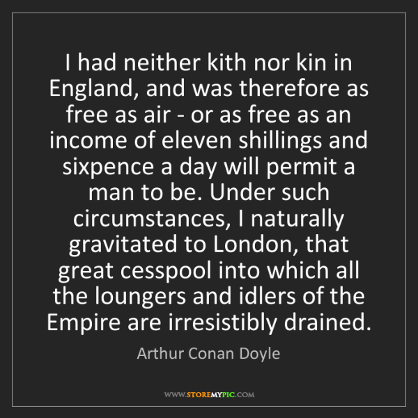Arthur Conan Doyle: I had neither kith nor kin in England, and was therefore...