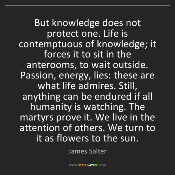 James Salter: But knowledge does not protect one. Life is contemptuous...