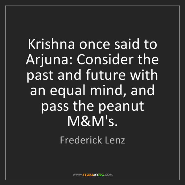 Frederick Lenz: Krishna once said to Arjuna: Consider the past and future...