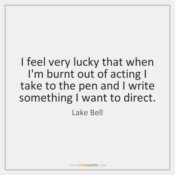 I feel very lucky that when I'm burnt out of acting I ...