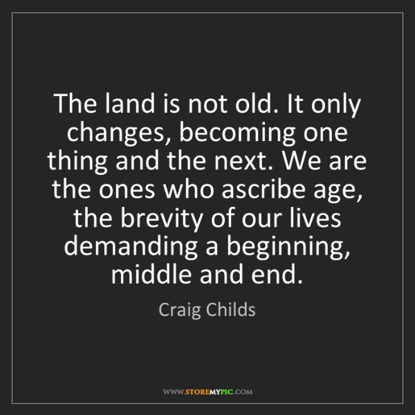 Craig Childs: The land is not old. It only changes, becoming one thing...