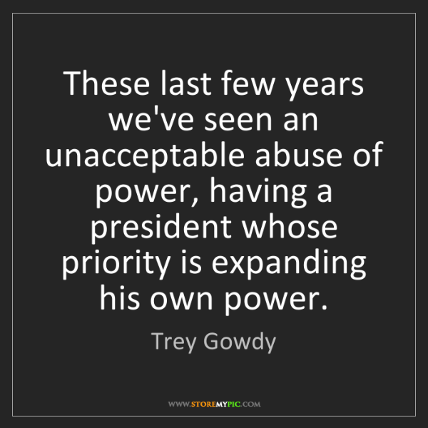 Trey Gowdy: These last few years we've seen an unacceptable abuse...