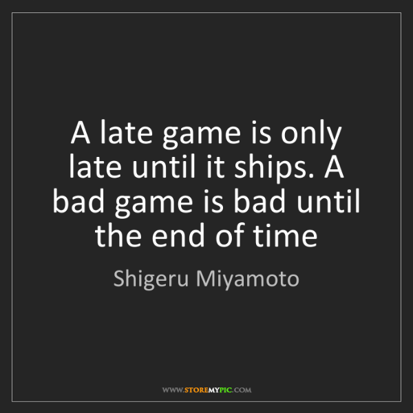 Shigeru Miyamoto: A late game is only late until it ships. A bad game is...