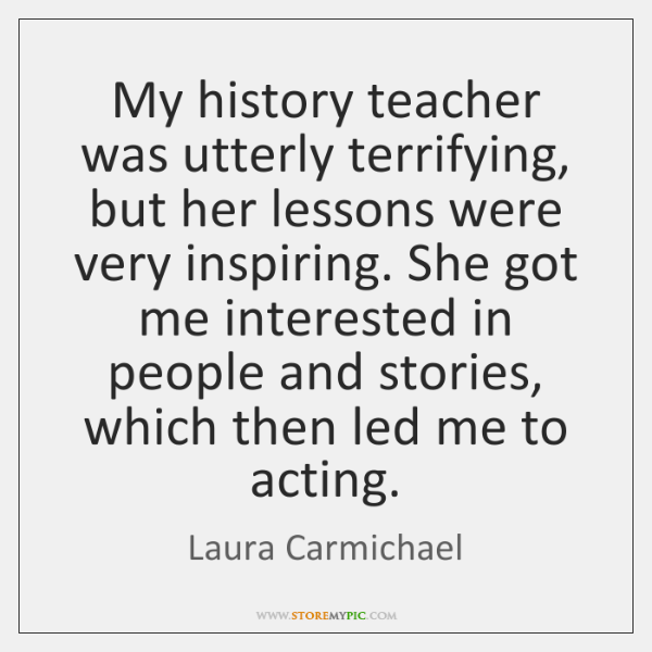 My history teacher was utterly terrifying, but her lessons were very inspiring. ...