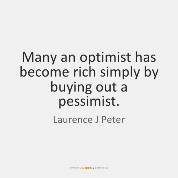 Many an optimist has become rich simply by buying out a pessimist.