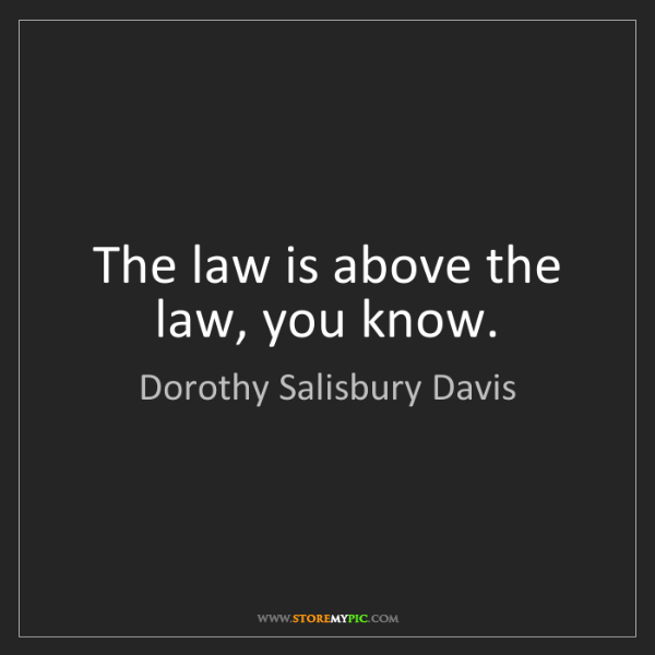 Dorothy Salisbury Davis: The law is above the law, you know.