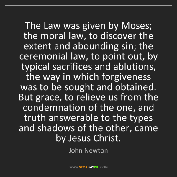 John Newton: The Law was given by Moses; the moral law, to discover...