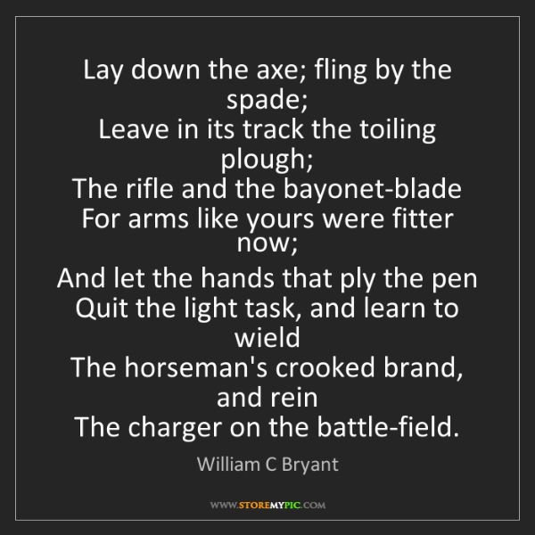 William C Bryant: Lay down the axe; fling by the spade;  Leave in its track...