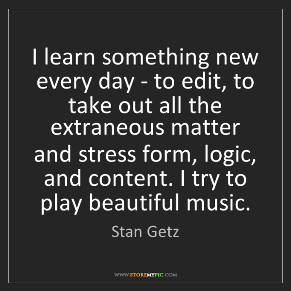 Stan Getz: I learn something new every day - to edit, to take out...