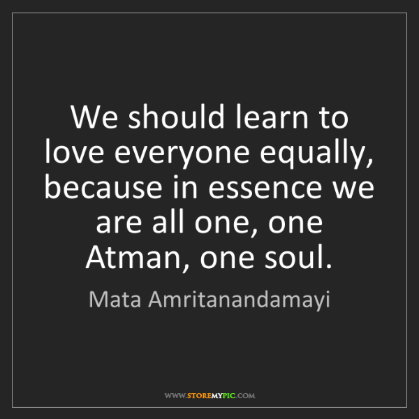 Mata Amritanandamayi: We should learn to love everyone equally, because in...