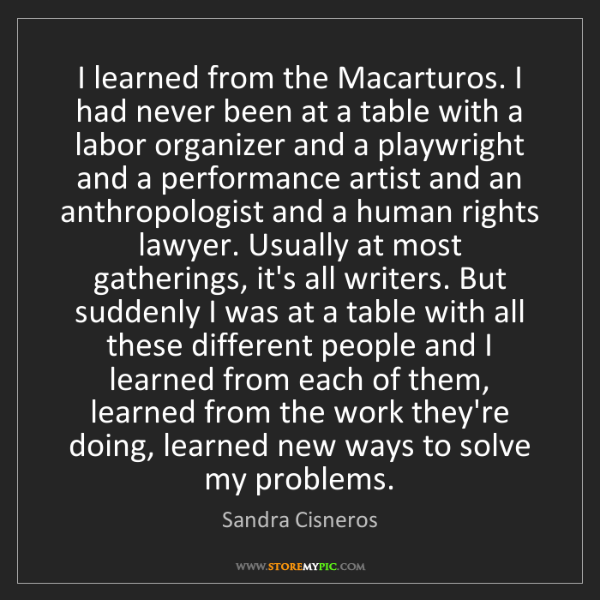 Sandra Cisneros: I learned from the Macarturos. I had never been at a...