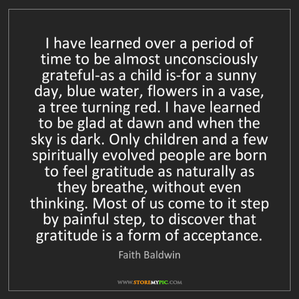 Faith Baldwin: I have learned over a period of time to be almost unconsciously...
