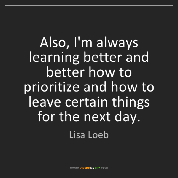 Lisa Loeb: Also, I'm always learning better and better how to prioritize...