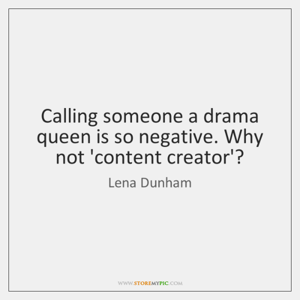 Calling someone a drama queen is so negative. Why not 'content creator'?