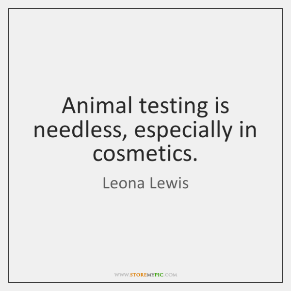 Animal testing is needless, especially in cosmetics.