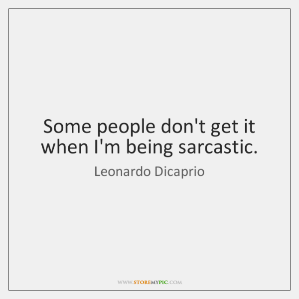 Some people don't get it when I'm being sarcastic.