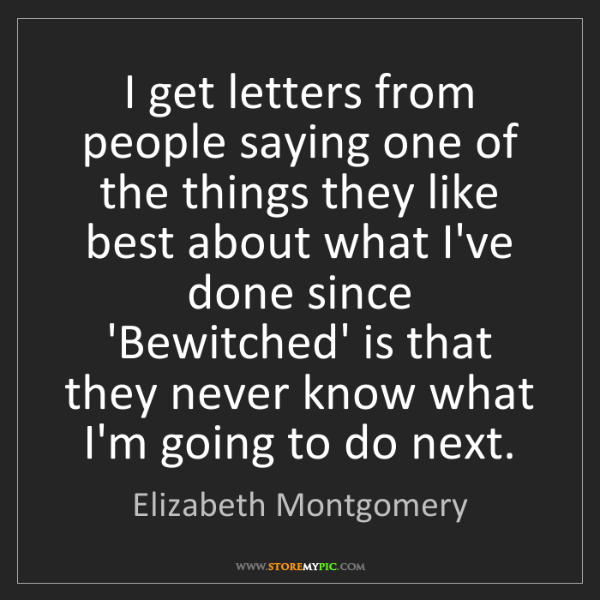 Elizabeth Montgomery: I get letters from people saying one of the things they...