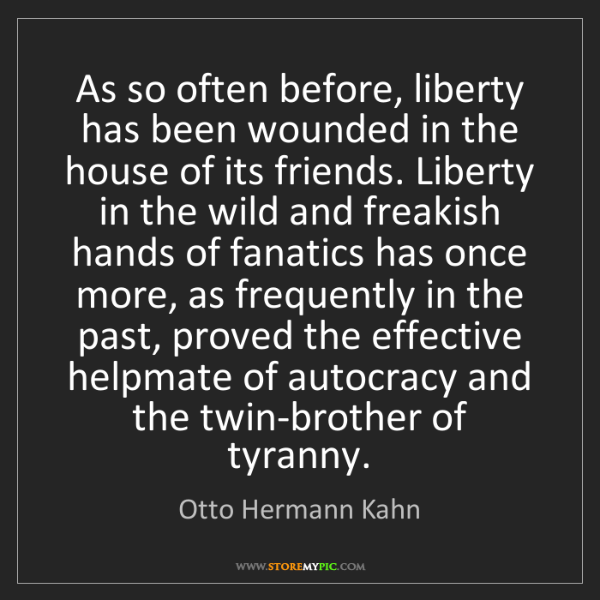 Otto Hermann Kahn: As so often before, liberty has been wounded in the house...
