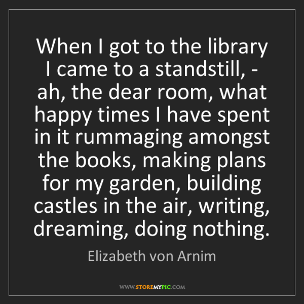 Elizabeth von Arnim: When I got to the library I came to a standstill, - ah,...
