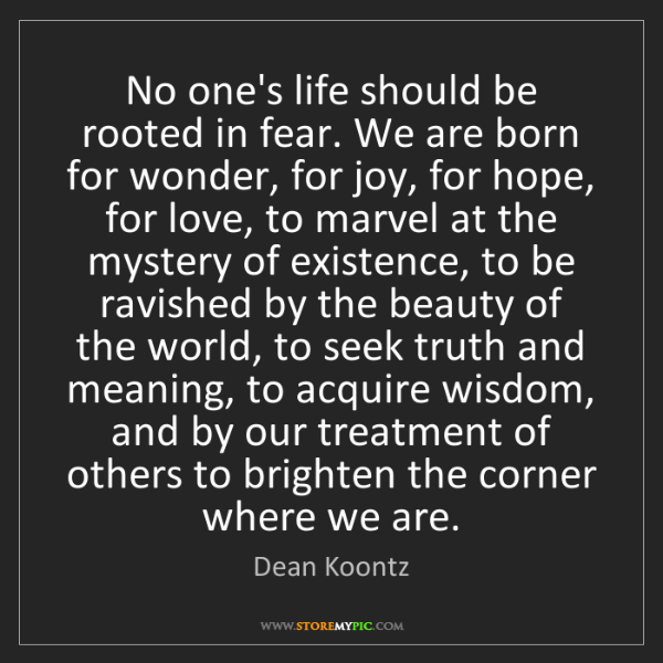Dean Koontz: No one's life should be rooted in fear. We are born for...