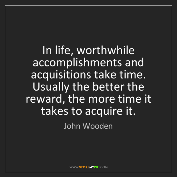 John Wooden: In life, worthwhile accomplishments and acquisitions...