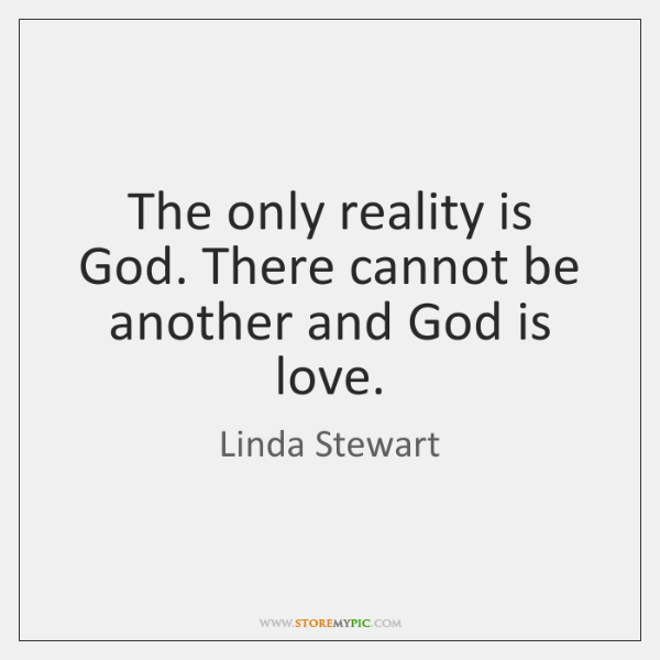 The only reality is God. There cannot be another and God is ...