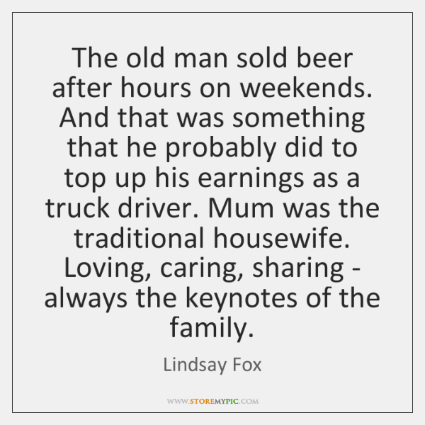 The old man sold beer after hours on weekends. And that was ...