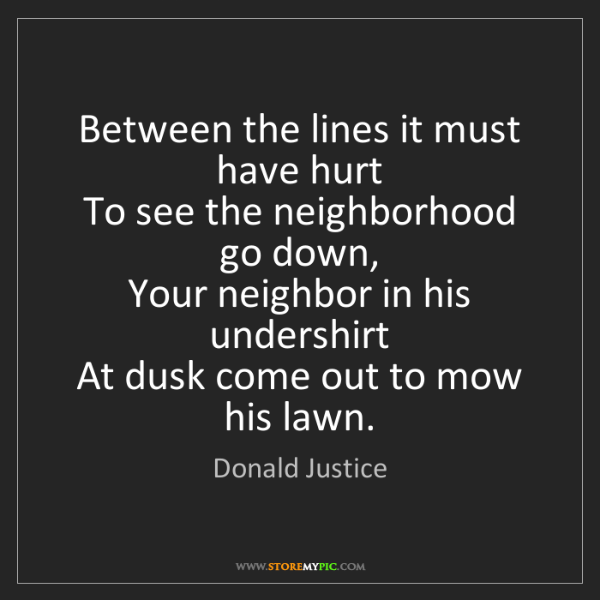 Donald Justice: Between the lines it must have hurt   To see the neighborhood...
