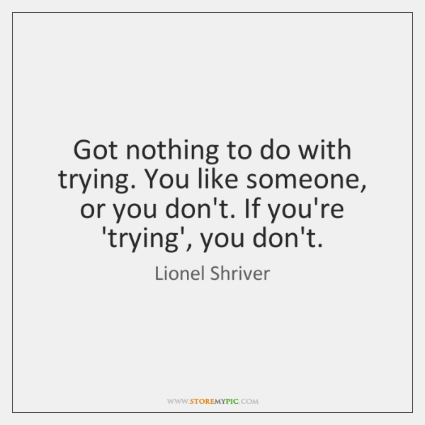 Got nothing to do with trying. You like someone, or you don't. ...