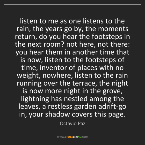 Octavio Paz: listen to me as one listens to the rain, the years go...