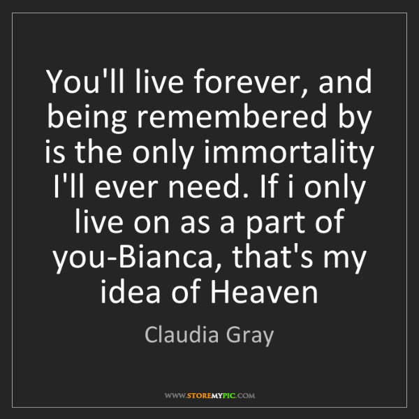 Claudia Gray: You'll live forever, and being remembered by is the only...