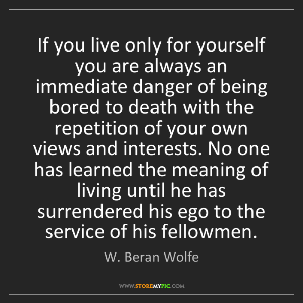 W. Beran Wolfe: If you live only for yourself you are always an immediate...