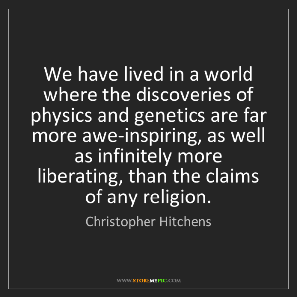 Christopher Hitchens: We have lived in a world where the discoveries of physics...