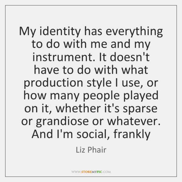 My identity has everything to do with me and my instrument. It ...