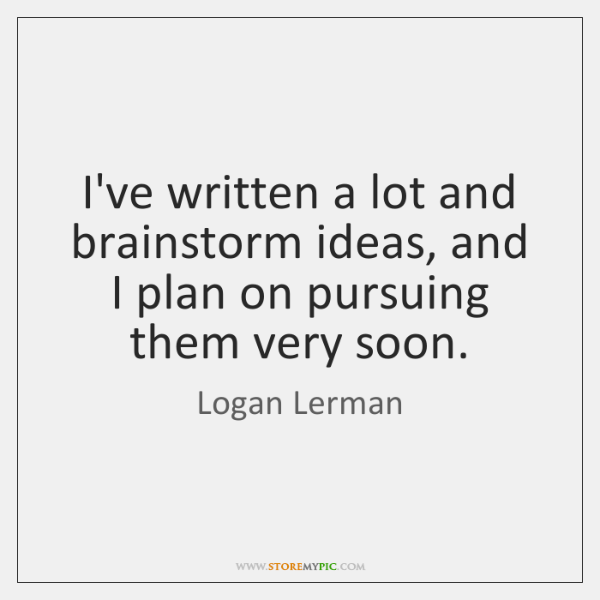I've written a lot and brainstorm ideas, and I plan on pursuing ...