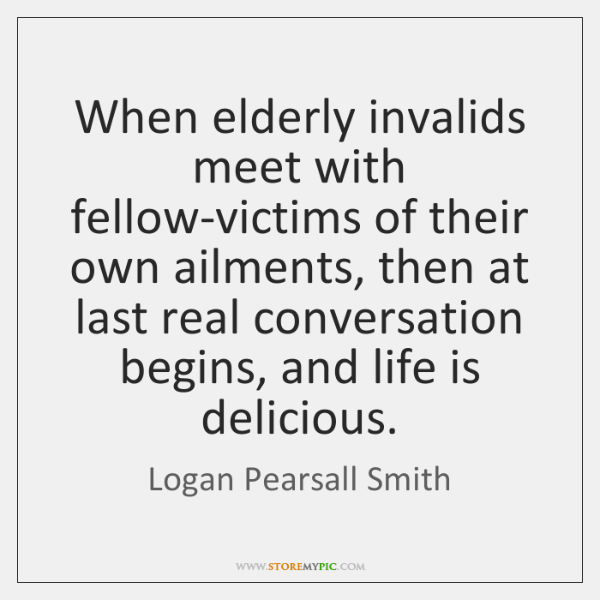 When elderly invalids meet with fellow-victims of their own ailments, then at ...