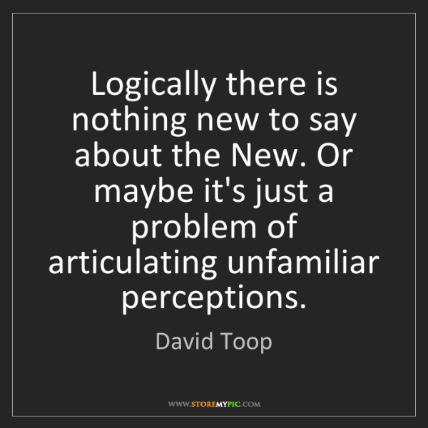 David Toop: Logically there is nothing new to say about the New....